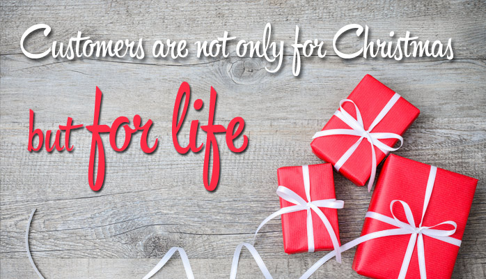 Customers are not only for Christmas, they are for life